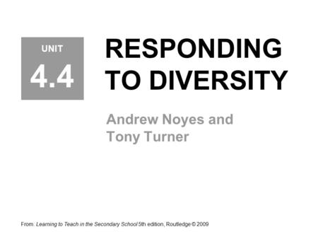 RESPONDING TO DIVERSITY Andrew Noyes and Tony Turner From: Learning to Teach in the Secondary School 5th edition, Routledge © 2009 UNIT 4.4.