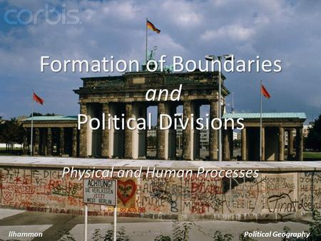 Formation of Boundaries and Political Divisions Physical and Human Processes llhammonPolitical Geography.
