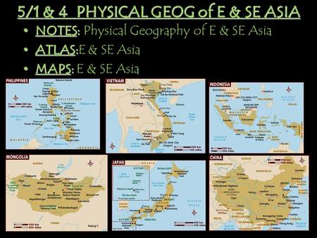 5/1 & 4 PHYSICAL GEOG of E & SE ASIA NOTES: NOTES: Physical Geography of E & SE Asia ATLAS: ATLAS:E & SE Asia MAPS: MAPS: E & SE Asia.