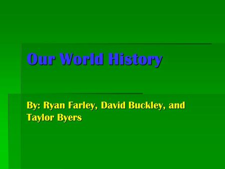 Our World History By: Ryan Farley, David Buckley, and Taylor Byers.