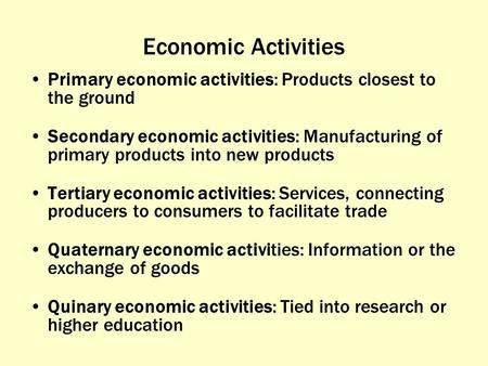 Economic Activities Primary economic activities: Products closest to the ground Secondary economic activities: Manufacturing of primary products into new.
