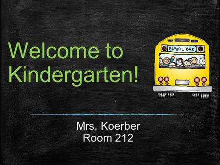 Welcome to Kindergarten! Mrs. Koerber Room 212. About Me 10 th year to teach in Nixa 18 th year in Education 2 boys Bryson & Brayden.