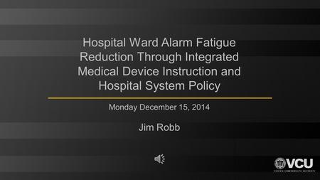 Hospital Ward Alarm Fatigue Reduction Through Integrated Medical Device Instruction and Hospital System Policy Monday December 15, 2014 Jim Robb.