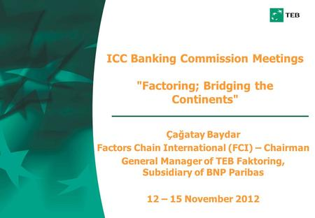 ICC Banking Commission Meetings Factoring; Bridging the Continents Çağatay Baydar Factors Chain International (FCI) – Chairman General Manager of TEB.