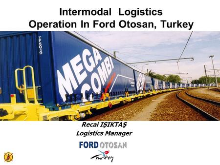 Intermodal Logistics Operation In Ford Otosan, Turkey Recai IŞIKTAŞ Logistics Manager.
