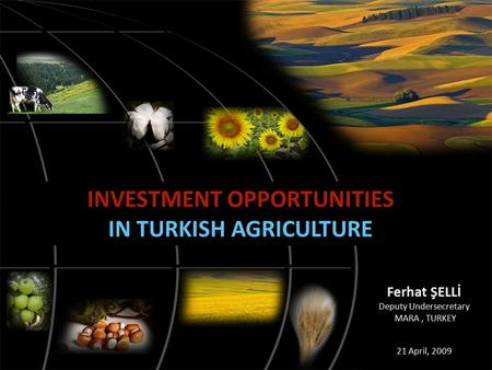 INVESTMENT OPPORTUNITIES IN TURKISH AGRICULTURE Ferhat ŞELLİ Deputy Undersecretary MARA, TURKEY 21 April, 2009.