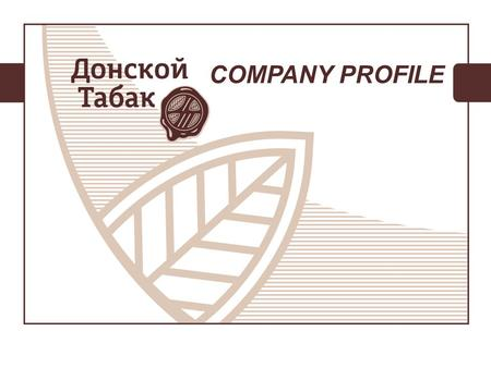 COMPANY PROFILE. ABOUT COMPANY Donskoy Tabak is the leading tobacco enterprise within the diversified holding «AGROKOM GROUP» based on best principles.
