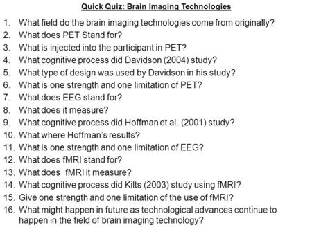 1.What field do the brain imaging technologies come from originally? 2.What does PET Stand for? 3.What is injected into the participant in PET? 4.What.