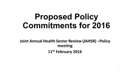 Proposed Policy Commitments for 2016 Joint Annual Health Sector Review (JAHSR) –Policy meeting 11 th February 2016 1.