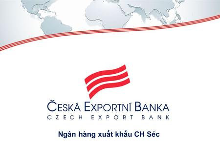 "Ngân hàng xuất khẩu CH Séc. How can Czech Export Bank help? ""DAY OF VIETNAM"" 15. 6. 2015 FINANCING CZECH EXPORTS TO VIỆT NAM."
