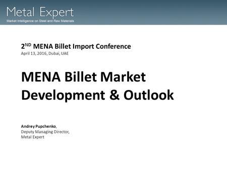 MENA Billet Market Development & Outlook 2 ND MENA Billet Import Conference April 13, 2016, Dubai, UAE Andrey Pupchenko, Deputy Managing Director, Metal.