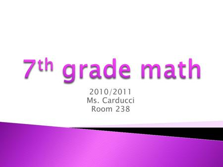 2010/2011 Ms. Carducci Room 238. WELCOME TO 7 th GRADE MATH.