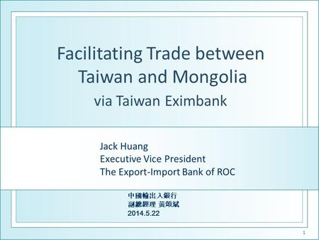 Jack Huang Executive Vice President The Export-Import Bank of ROC 中國輸出入銀行 副總經理 黃頌斌 2014.5.22 1 Facilitating Trade between Taiwan and Mongolia via Taiwan.