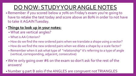 DO NOW: STUDY YOUR ANGLE NOTES Remember if you scored below a 70% on Friday's exam you're going to have to retake the test today and score above an 80%