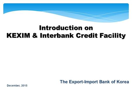 December, 2015 The Export-Import Bank of Korea Introduction on KEXIM & Interbank Credit Facility.