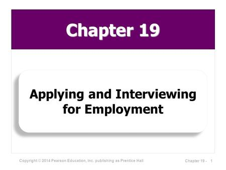 Copyright © 2014 Pearson Education, Inc. publishing as Prentice Hall Applying and Interviewing for Employment 1Chapter 19 - Chapter 19.