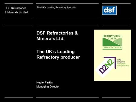DSF Refractories & Minerals Ltd. The UK's Leading Refractory producer Neale Parkin Managing Director DSF Refractories & Minerals Limited The UK's Leading.