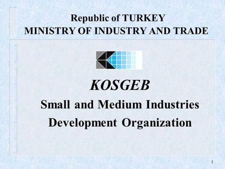 1 Republic of TURKEY MINISTRY OF INDUSTRY AND TRADE KOSGEB Small and Medium Industries Development Organization.