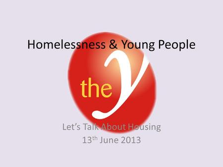 Homelessness & Young People Let's Talk About Housing 13 th June 2013.