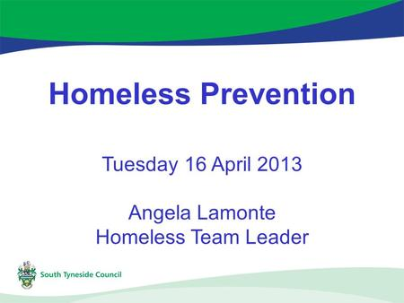 Homeless Prevention Tuesday 16 April 2013 Angela Lamonte Homeless Team Leader.