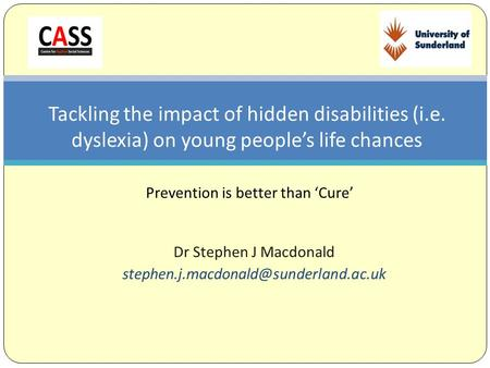 Dr Stephen J Macdonald Tackling the impact of hidden disabilities (i.e. dyslexia) on young people's life chances Prevention.