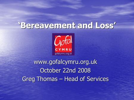 'Bereavement and Loss' www.gofalcymru.org.uk October 22nd 2008 Greg Thomas – Head of Services.
