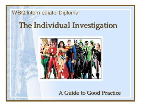The Individual Investigation A Guide to Good Practice WBQ Intermediate Diploma.