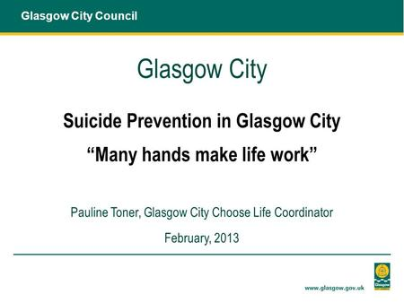 "Glasgow City Suicide Prevention in Glasgow City ""Many hands make life work"" Pauline Toner, Glasgow City Choose Life Coordinator February, 2013 Glasgow."