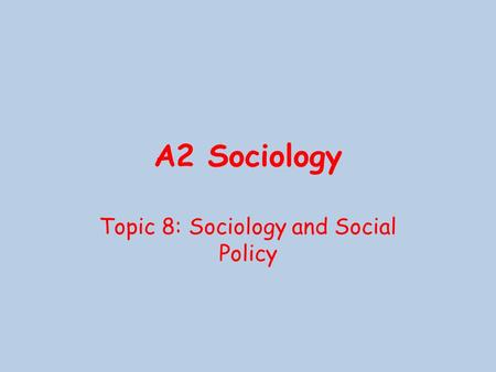 A2 Sociology Topic 8: Sociology and Social Policy.