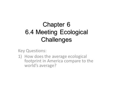 Chapter 6 6.4 Meeting Ecological Challenges Key Questions: 1)How does the average ecological footprint in America compare to the world's average?