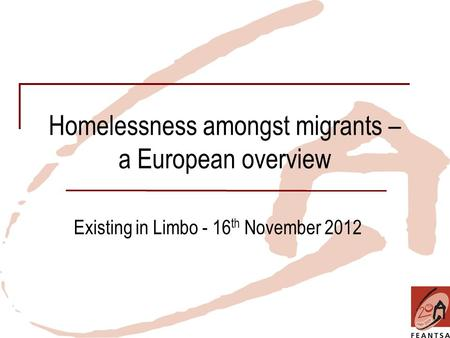 Homelessness amongst migrants – a European overview Existing in Limbo - 16 th November 2012.