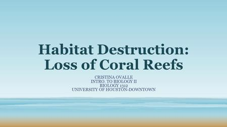 Habitat Destruction: Loss of Coral Reefs CRISTINA OVALLE INTRO. TO BIOLOGY II BIOLOGY 1312 UNIVERSITY OF HOUSTON-DOWNTOWN.