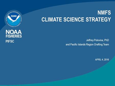 NMFS CLIMATE SCIENCE STRATEGY APRIL 4, 2016 Jeffrey Polovina, PhD and Pacific Islands Region Drafting Team PIFSC.