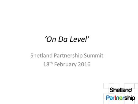 'On Da Level' Shetland Partnership Summit 18 th February 2016.