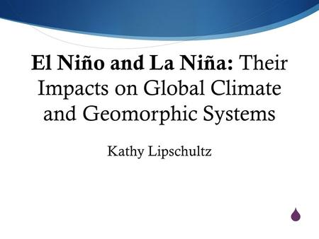  El Niño and La Niña: Their Impacts on Global Climate and Geomorphic Systems Kathy Lipschultz.