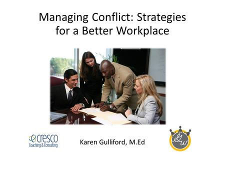 Managing Conflict: Strategies for a Better Workplace Karen Gulliford, M.Ed.