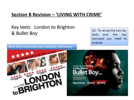Section B Revision – 'LIVING WITH CRIME' Key texts: London to Brighton & Bullet Boy LO: To revise the two key texts and the key concepts you need to analyse.