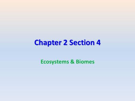 Chapter 2 Section 4 Ecosystems & Biomes. Biomes What are Biomes? Biome = A group of ecosystems with similar climates and organisms.