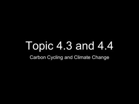 Topic 4.3 and 4.4 Carbon Cycling and Climate Change.