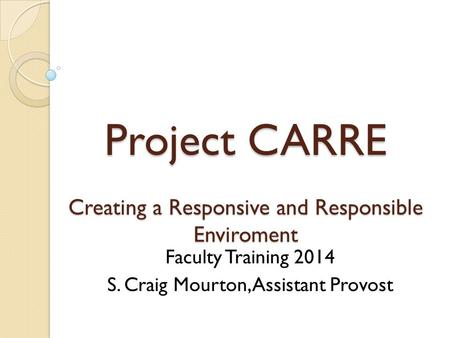 Project CARRE Creating a Responsive and Responsible Enviroment Faculty Training 2014 S. Craig Mourton, Assistant Provost.