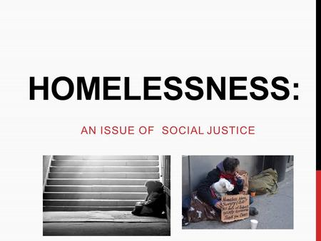 HOMELESSNESS: AN ISSUE OF SOCIAL JUSTICE. WHAT IS HOMELESSNESS? Someone who is experiencing homelessness does not have a primary residence. He or she.