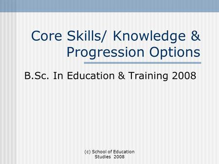 (c) School of Education Studies 2008 Core Skills/ Knowledge & Progression Options B.Sc. In Education & Training 2008.