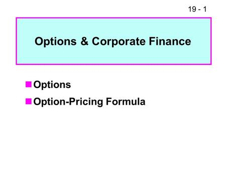 19 - 1 Options Option-Pricing Formula Options & Corporate Finance.
