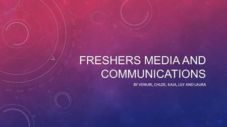 FRESHERS MEDIA AND COMMUNICATIONS BY VENURI, CHLOE, KAJA, LILY AND LAURA.
