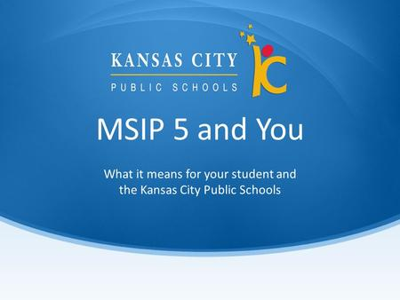 MSIP 5 and You What it means for your student and the Kansas City Public Schools.