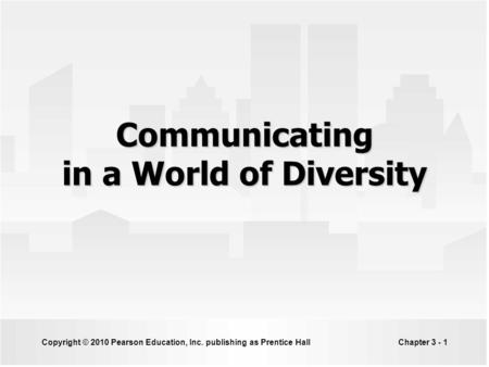 Copyright © 2010 Pearson Education, Inc. publishing as Prentice HallChapter 3 - 1 Communicating in a World of Diversity.