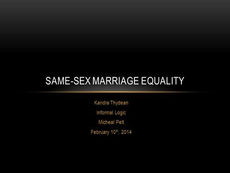 Kandra Thydean Informal Logic Micheal Pelt February 10 th, 2014 SAME-SEX MARRIAGE EQUALITY.