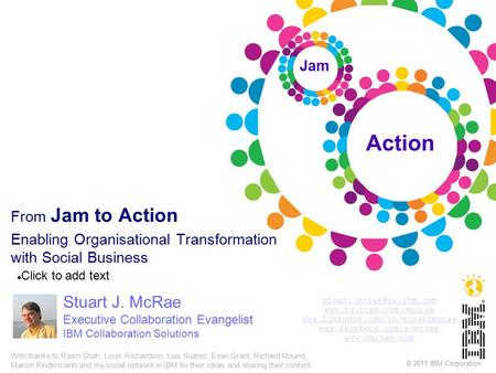 Click to add text © 2011 IBM Corporation From Jam to Action Enabling Organisational Transformation with Social Business Stuart J. McRae Executive Collaboration.