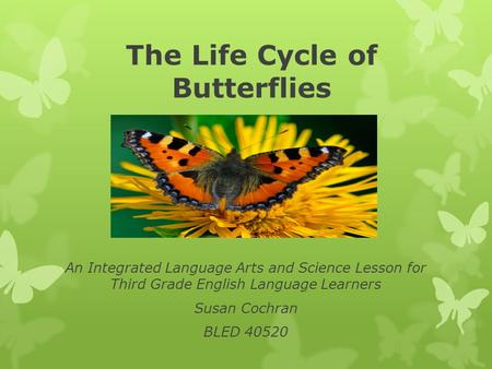 The Life Cycle of Butterflies An Integrated Language Arts and Science Lesson for Third Grade English Language Learners Susan Cochran BLED 40520.