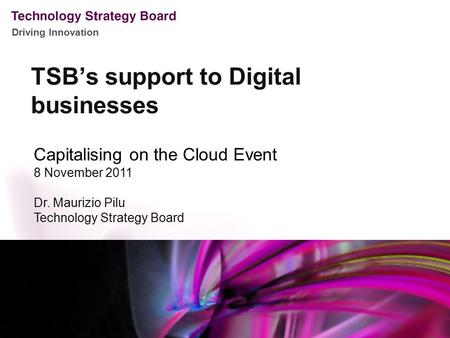 Driving Innovation TSB's support to Digital businesses Capitalising on the Cloud Event 8 November 2011 Dr. Maurizio Pilu Technology Strategy Board.